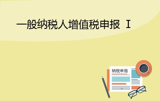 增值稅申報表填報實務之一般納稅人 I