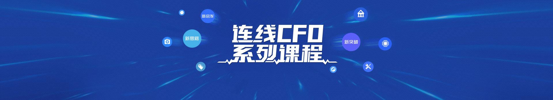 连线CFO系列课|标杆企业CFO,结合亲身经历,描绘行业格局,分享CFO思维