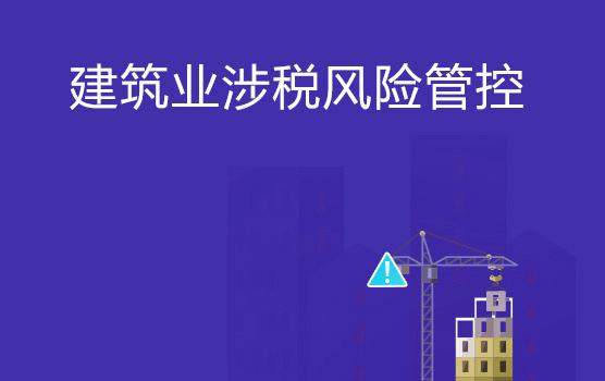 建筑业企业全流程税务风险管理与税负监控(长春)