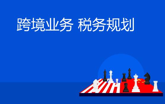 中美贸易纷争风云突变,如何做好跨境业务的税务管理与规划?