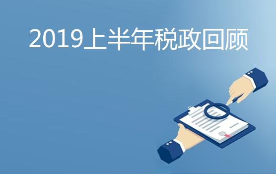 2019上半年重点税政回顾暨未来展望