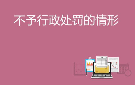 【微课】企业发生涉税违法行为,四种不予行政处罚的情形