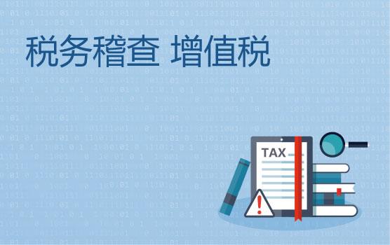 透过案例解析看税局稽查重点之增值税
